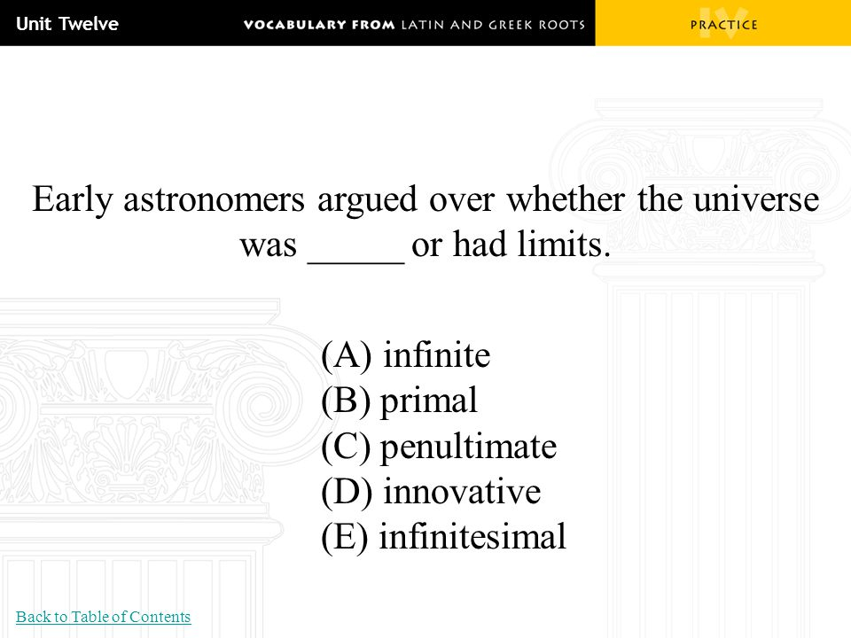 Unit Twelve Early astronomers argued over whether the universe was _____ or had limits. (A) infinite.