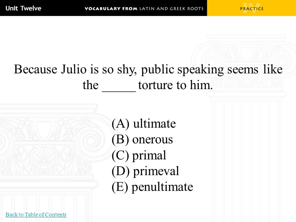 Unit Twelve Because Julio is so shy, public speaking seems like the _____ torture to him. (A) ultimate.