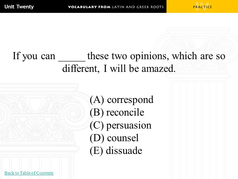 Unit Twenty If you can _____ these two opinions, which are so different, I will be amazed. (A) correspond.
