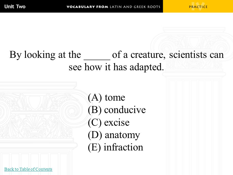 Unit Two By looking at the _____ of a creature, scientists can see how it has adapted. (A) tome. (B) conducive.