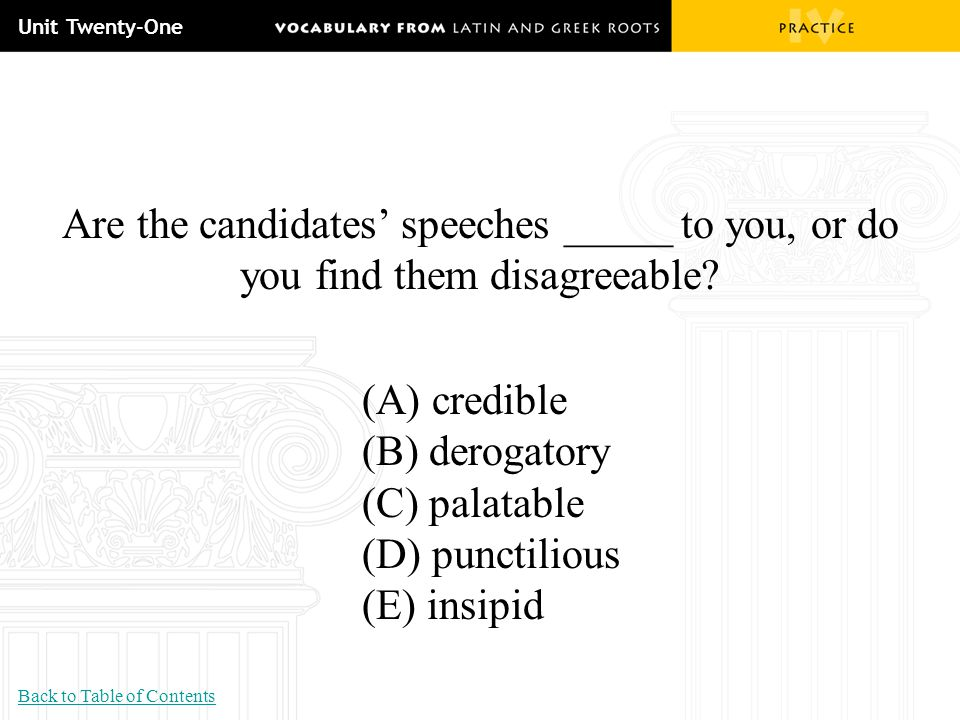 Unit Twenty-One Are the candidates' speeches _____ to you, or do you find them disagreeable (A) credible.