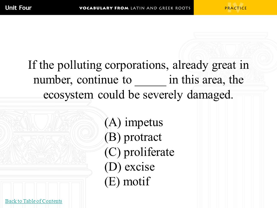 Unit Four If the polluting corporations, already great in number, continue to _____ in this area, the ecosystem could be severely damaged.