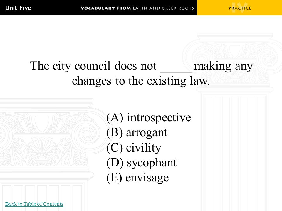 Unit Five The city council does not _____ making any changes to the existing law. (A) introspective.