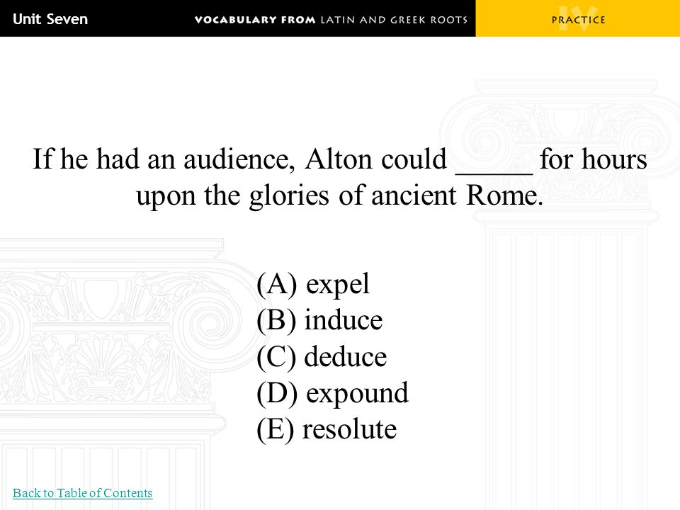 Unit Seven If he had an audience, Alton could _____ for hours upon the glories of ancient Rome. (A) expel.