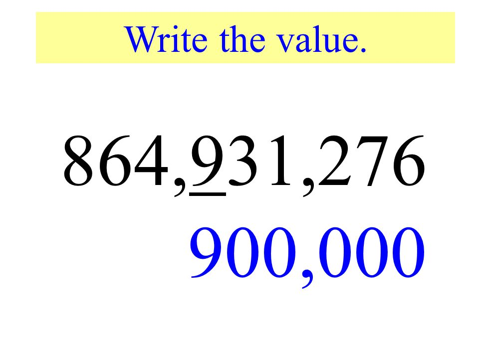 Write the value. 864,931,276. 900,000. Write the value of the underlined digit.