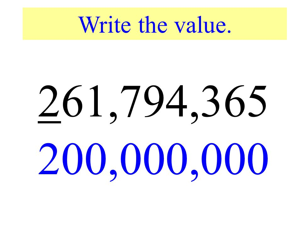 Write the value. 261,794,365. 200,000,000. Write the value of the underlined digit.