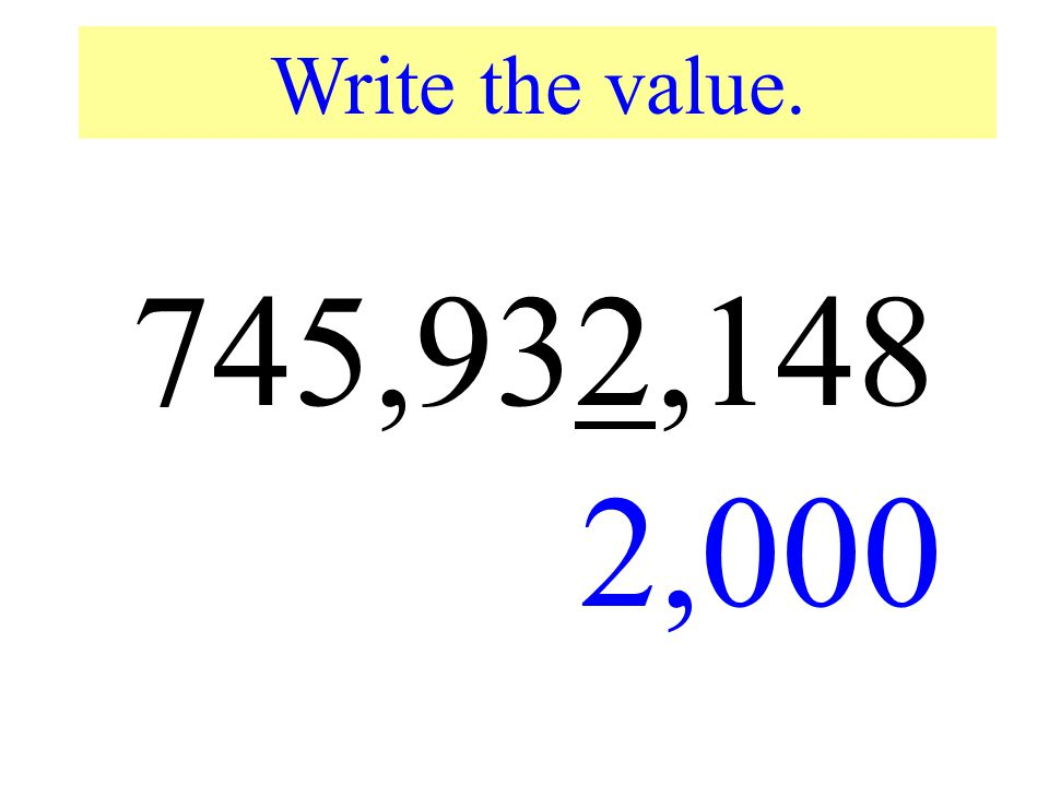 Write the value. 745,932,148 2,000 Write the value of the underlined digit. The correct answer is…*