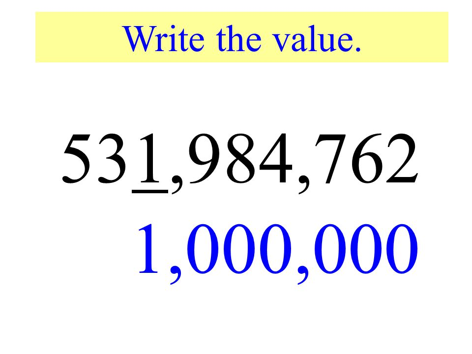 Write the value. 531,984,762. 1,000,000. Write the value of the underlined digit.