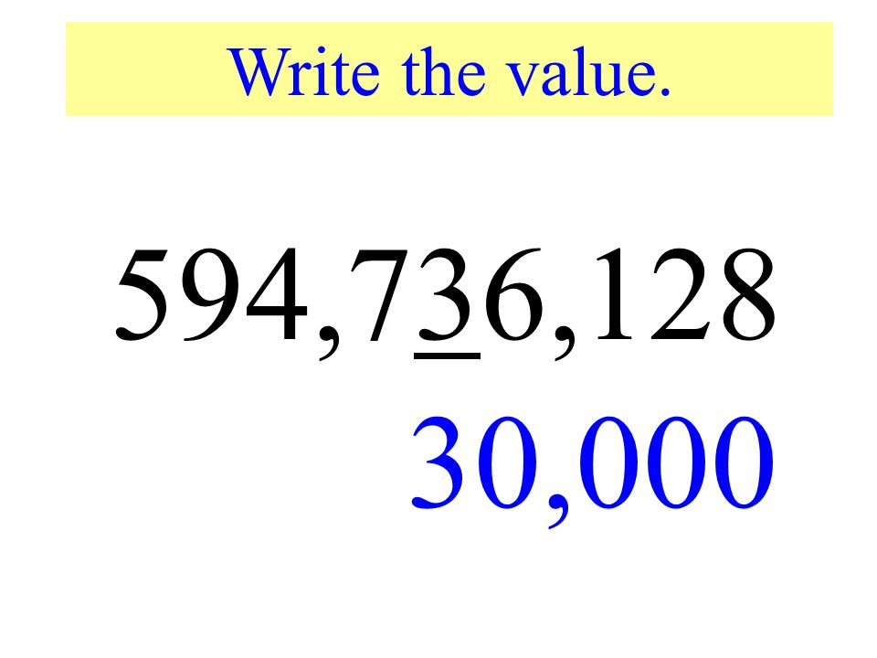 Write the value. 594,736,128. 30,000. Write the value of the underlined digit.