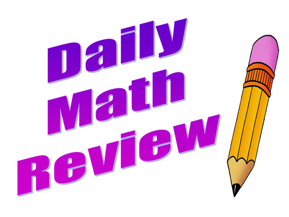Daily Math Review Now we're ready for Daily Math Review.