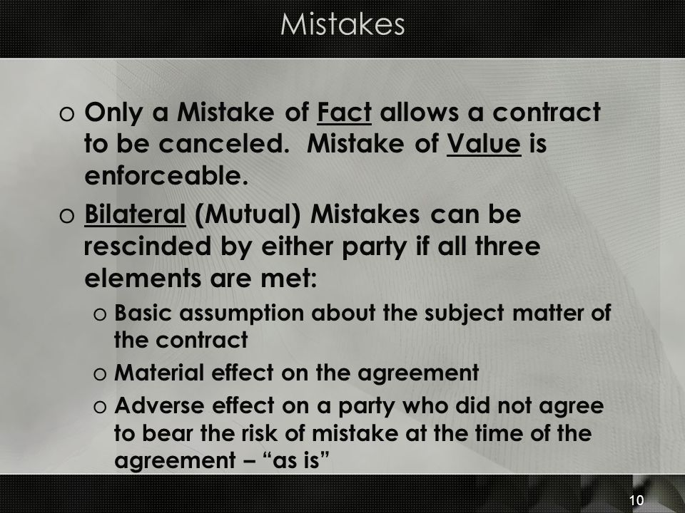 Mistakes Only a Mistake of Fact allows a contract to be canceled. Mistake of Value is enforceable.