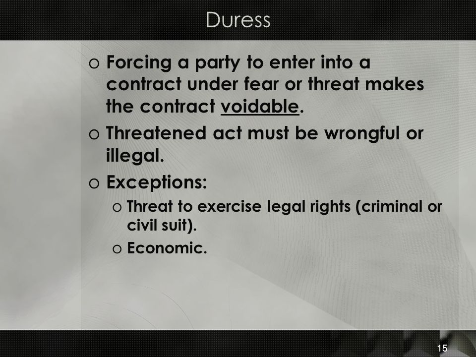 Duress Forcing a party to enter into a contract under fear or threat makes the contract voidable. Threatened act must be wrongful or illegal.