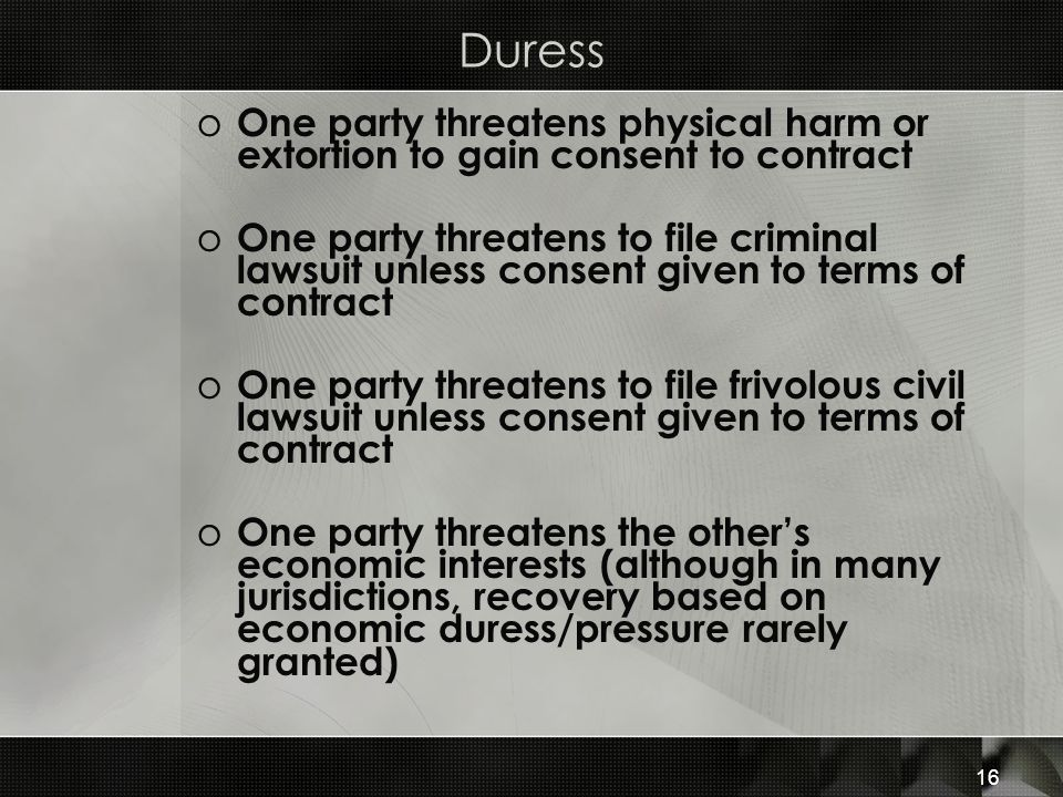 Duress One party threatens physical harm or extortion to gain consent to contract.