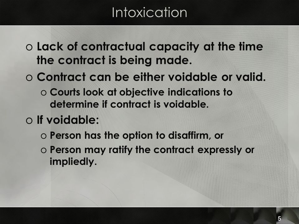 Intoxication Lack of contractual capacity at the time the contract is being made. Contract can be either voidable or valid.