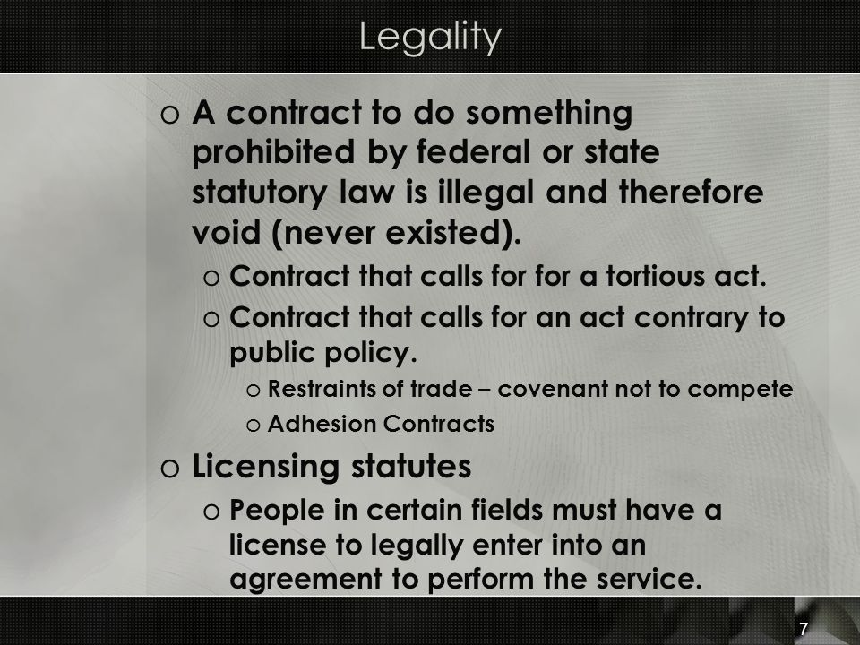 Legality A contract to do something prohibited by federal or state statutory law is illegal and therefore void (never existed).