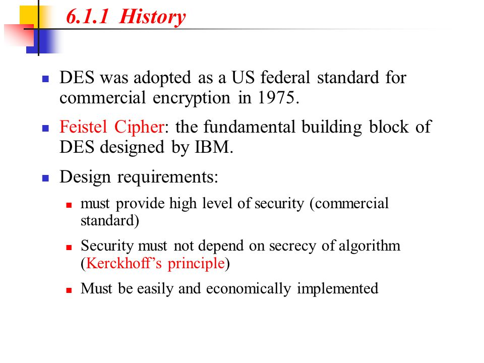 6.1.1 History DES was adopted as a US federal standard for commercial encryption in 1975.