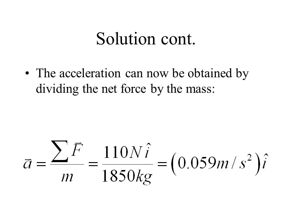 Solution cont. The acceleration can now be obtained by dividing the net force by the mass: