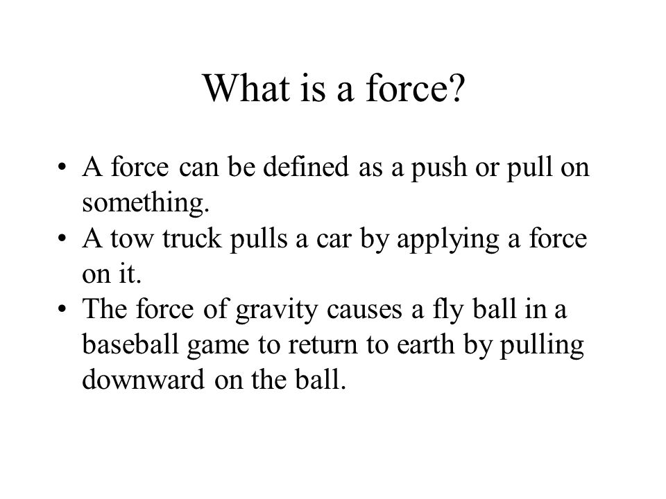 What is a force A force can be defined as a push or pull on something. A tow truck pulls a car by applying a force on it.