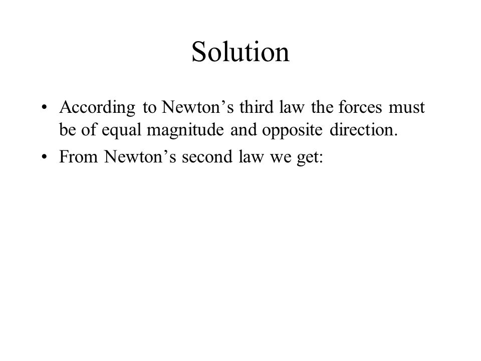Solution According to Newton's third law the forces must be of equal magnitude and opposite direction.