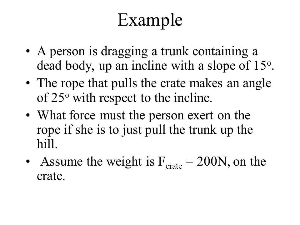 Example A person is dragging a trunk containing a dead body, up an incline with a slope of 15o.