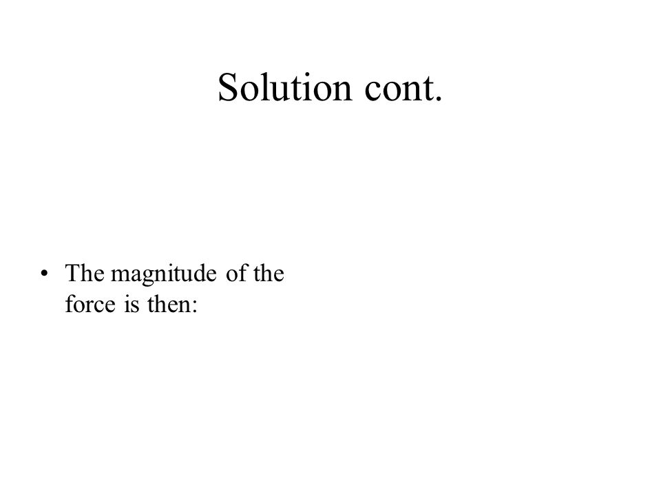 Solution cont. The magnitude of the force is then: