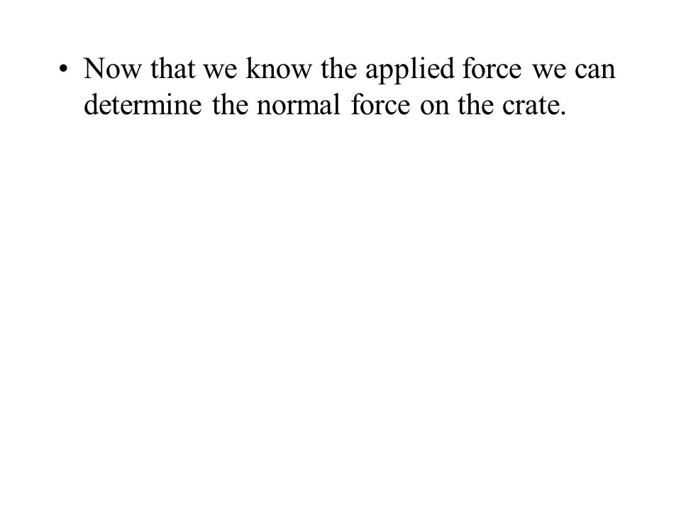 Now that we know the applied force we can determine the normal force on the crate.