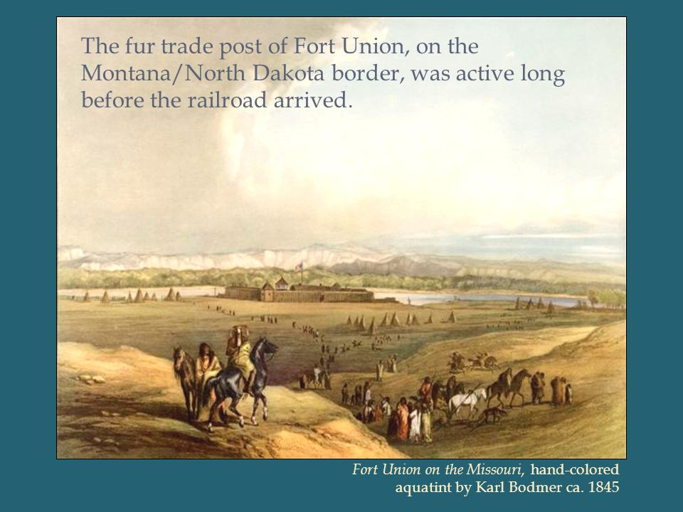 The fur trade post of Fort Union, on the Montana/North Dakota border, was active long before the railroad arrived.