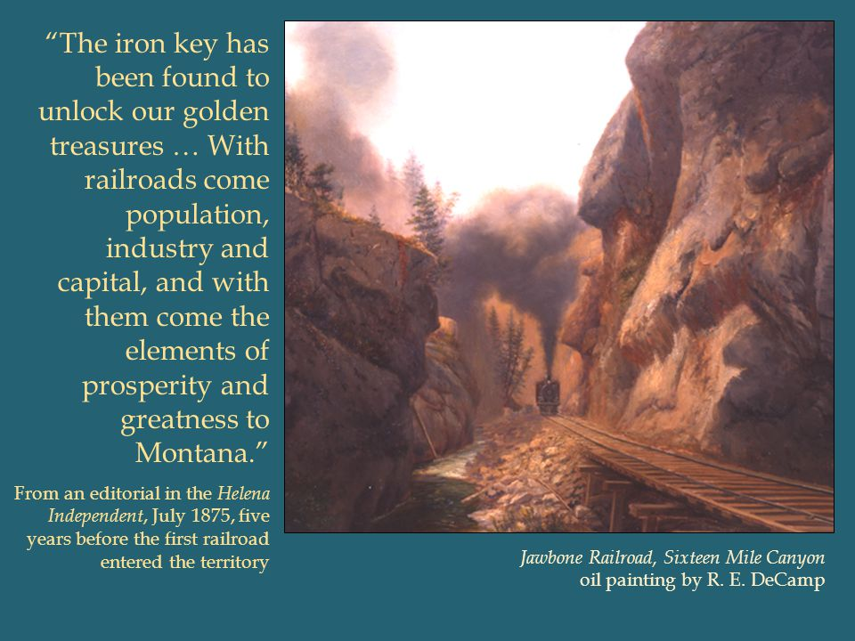 The iron key has been found to unlock our golden treasures … With railroads come population, industry and capital, and with them come the elements of prosperity and greatness to Montana.