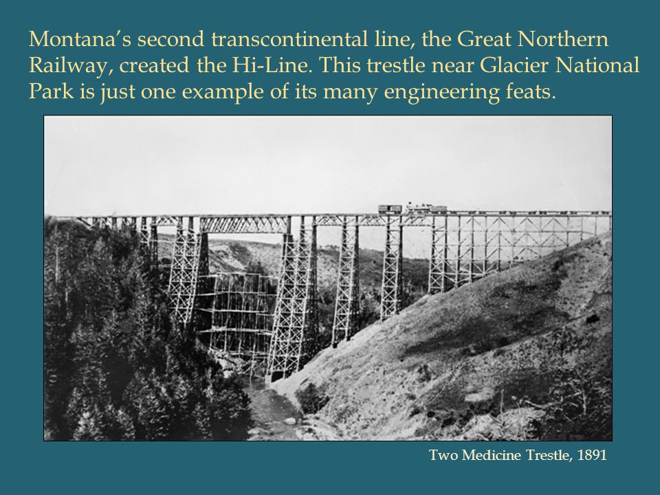 Montana's second transcontinental line, the Great Northern Railway, created the Hi-Line. This trestle near Glacier National Park is just one example of its many engineering feats.