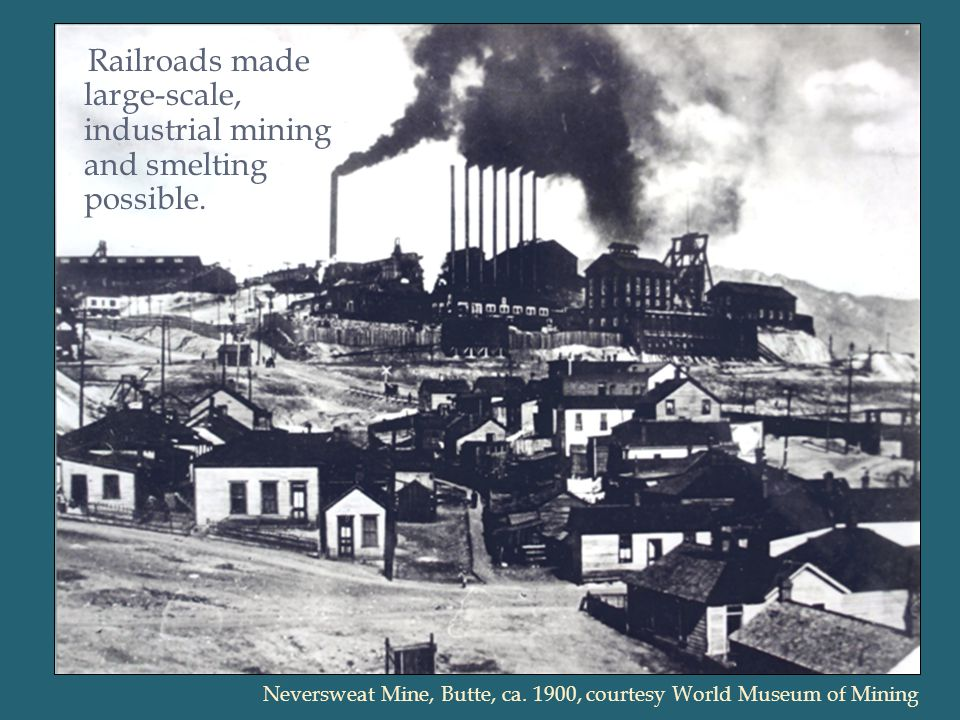 Railroads made large-scale, industrial mining and smelting possible.