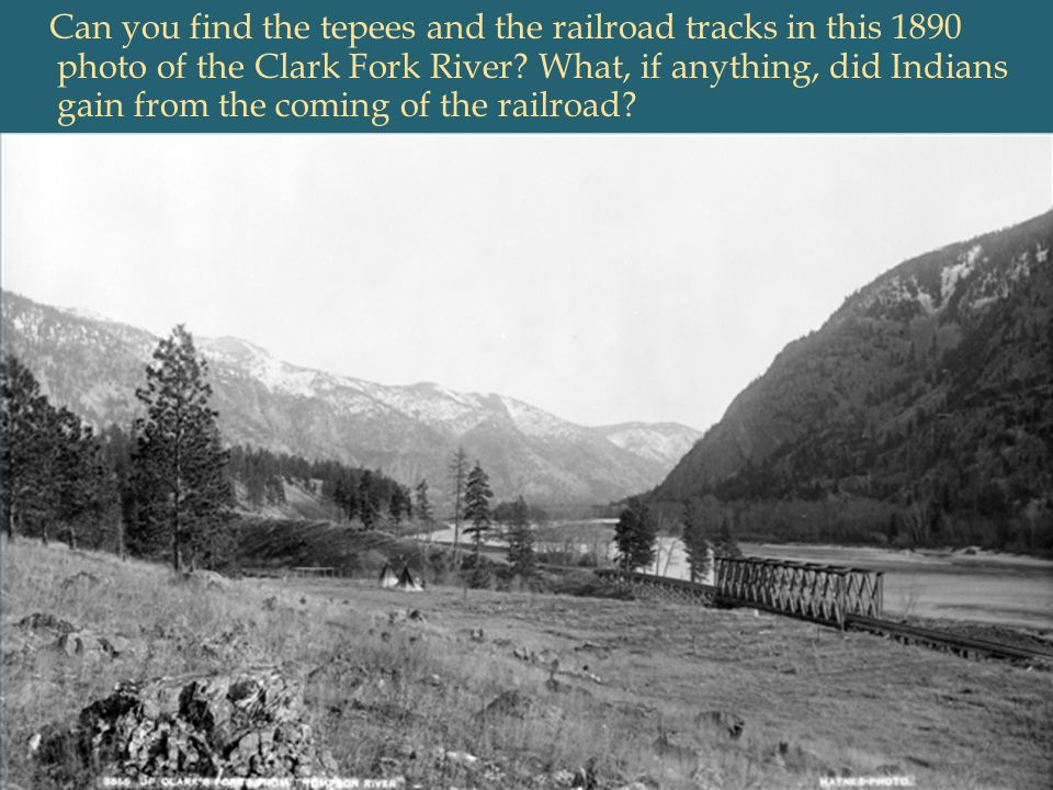 Can you find the tepees and the railroad tracks in this 1890 photo of the Clark Fork River What, if anything, did Indians gain from the coming of the railroad
