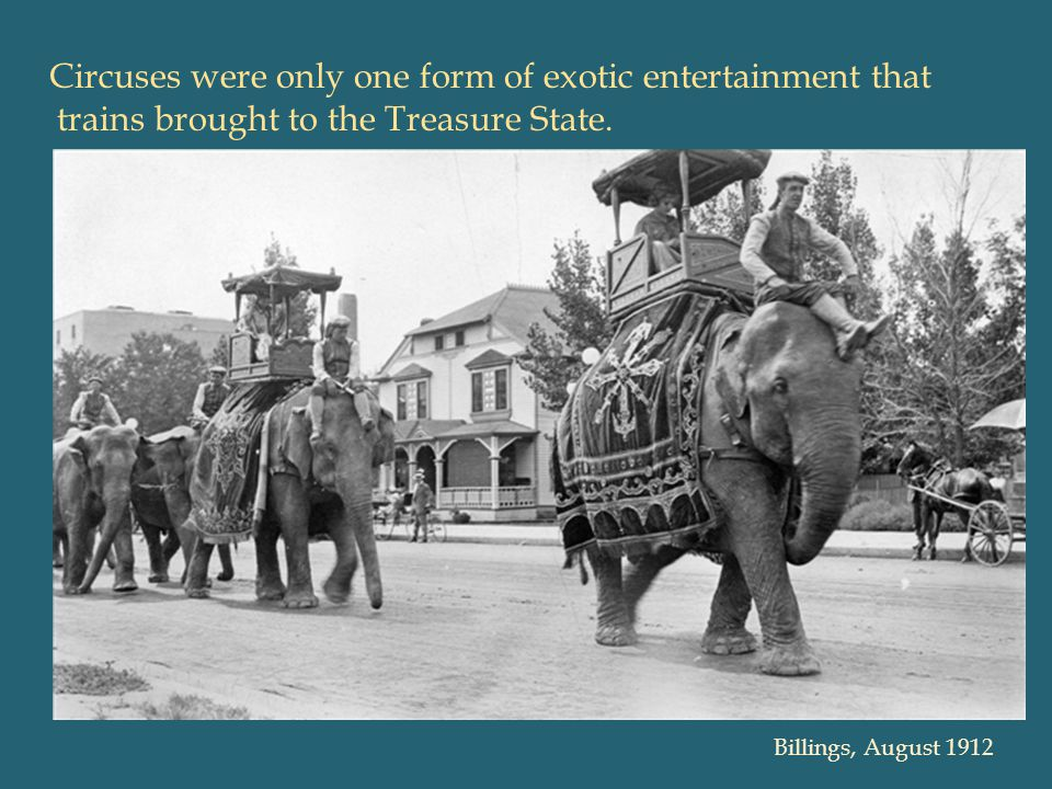 Circuses were only one form of exotic entertainment that trains brought to the Treasure State.