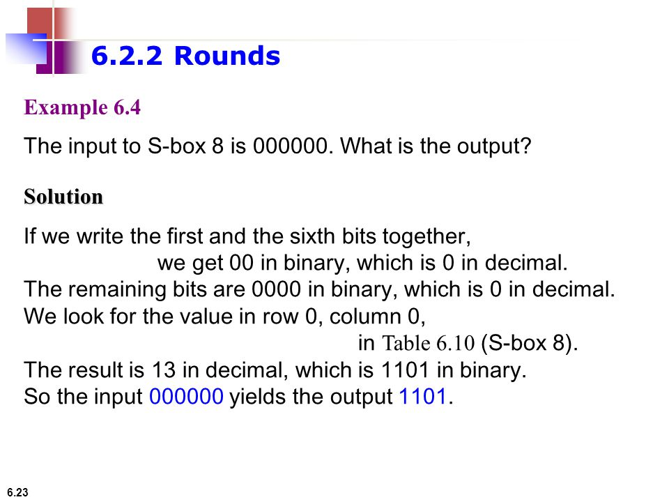 6.2.2 Rounds Example 6.4. The input to S-box 8 is 000000. What is the output Solution. If we write the first and the sixth bits together,