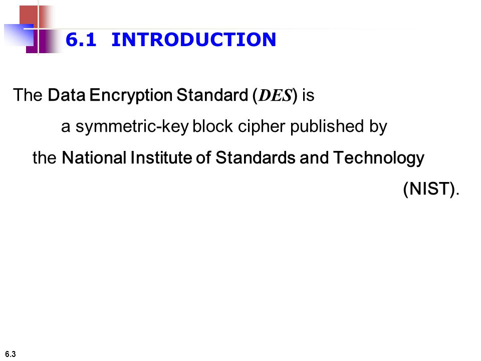 6.1 INTRODUCTION The Data Encryption Standard (DES) is