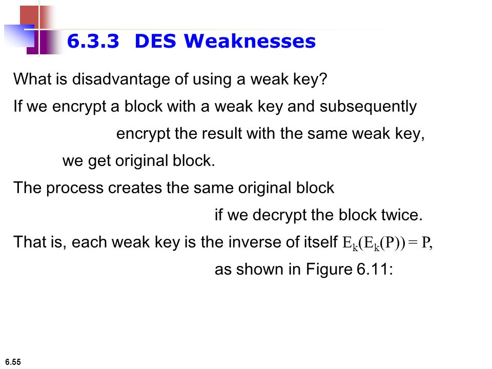 6.3.3 DES Weaknesses What is disadvantage of using a weak key