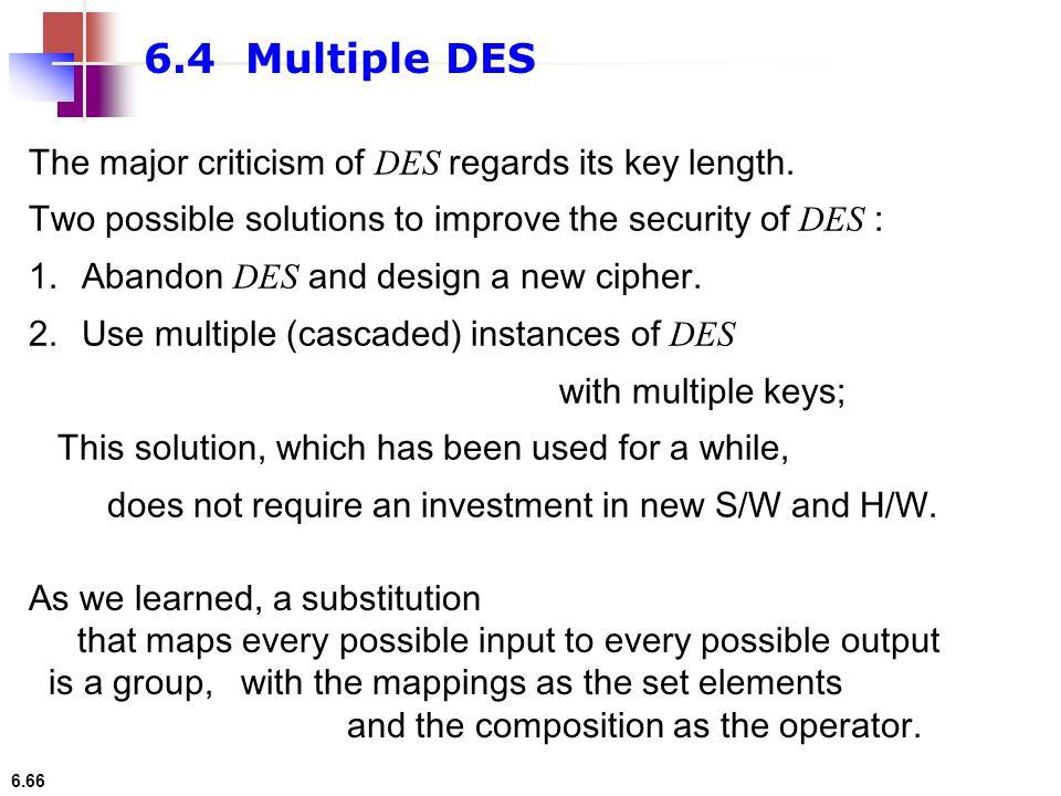 6.4 Multiple DES The major criticism of DES regards its key length.