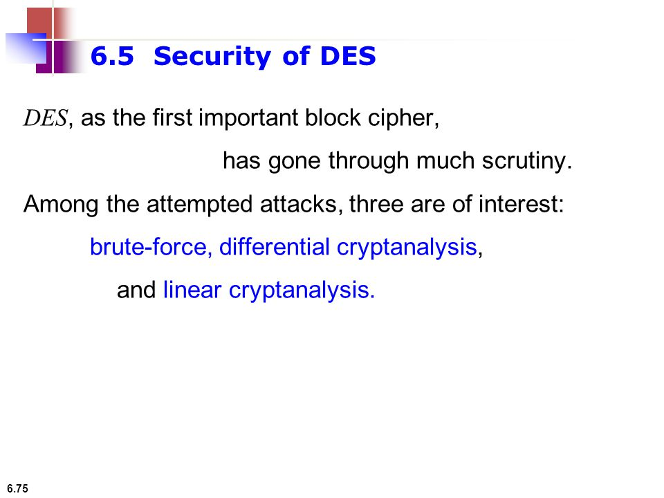 6.5 Security of DES DES, as the first important block cipher,