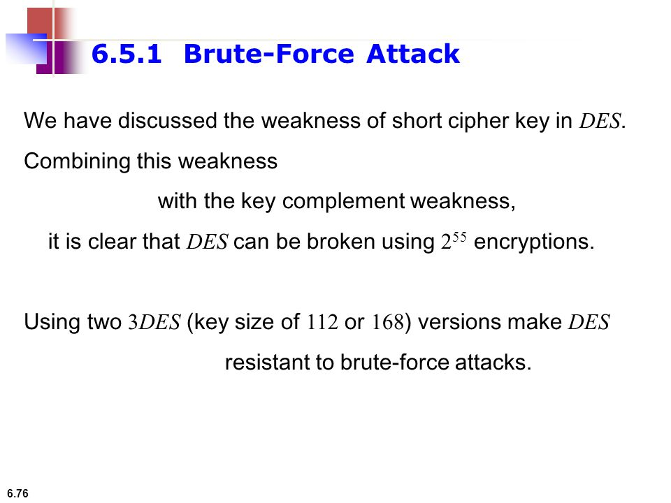 6.5.1 Brute-Force Attack We have discussed the weakness of short cipher key in DES. Combining this weakness.