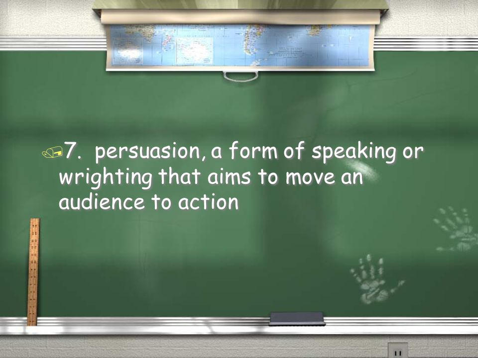 7. persuasion, a form of speaking or wrighting that aims to move an audience to action