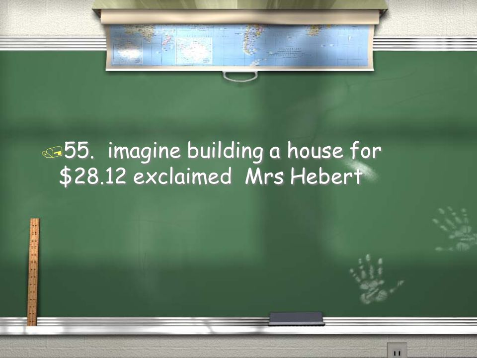 55. imagine building a house for $28.12 exclaimed Mrs Hebert
