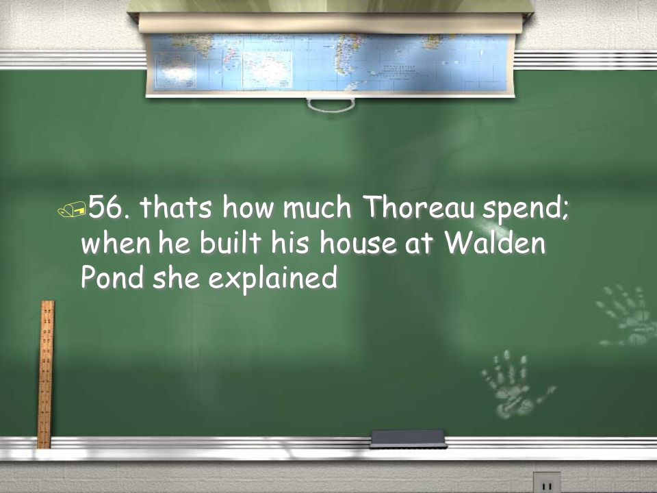 56. thats how much Thoreau spend; when he built his house at Walden Pond she explained