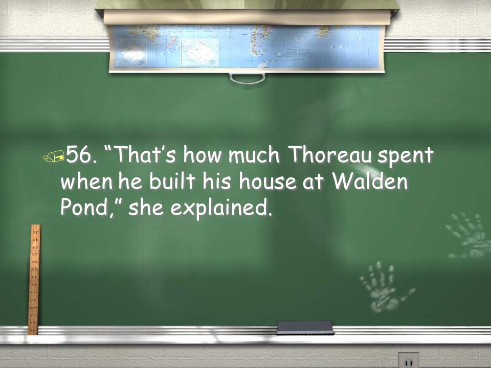 56. That's how much Thoreau spent when he built his house at Walden Pond, she explained.