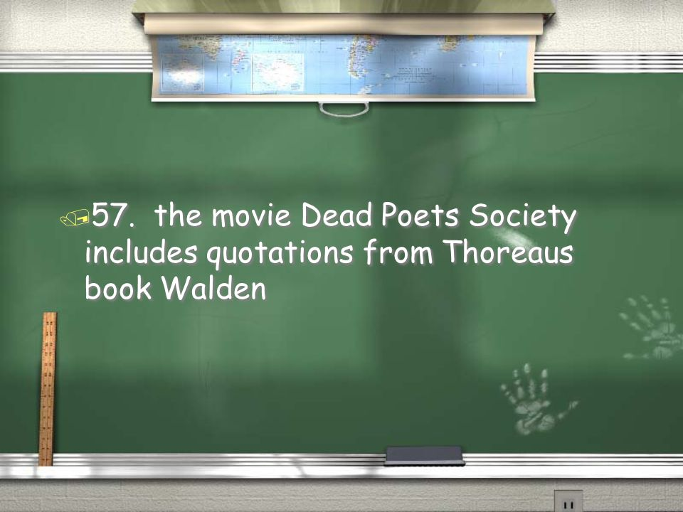 57. the movie Dead Poets Society includes quotations from Thoreaus book Walden