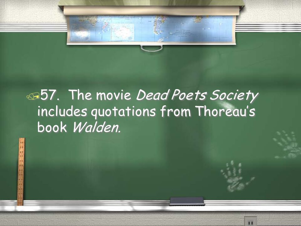 57. The movie Dead Poets Society includes quotations from Thoreau's book Walden.