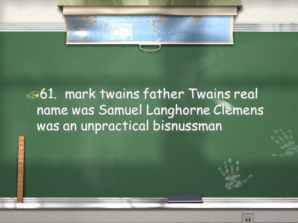 61. mark twains father Twains real name was Samuel Langhorne Clemens was an unpractical bisnussman