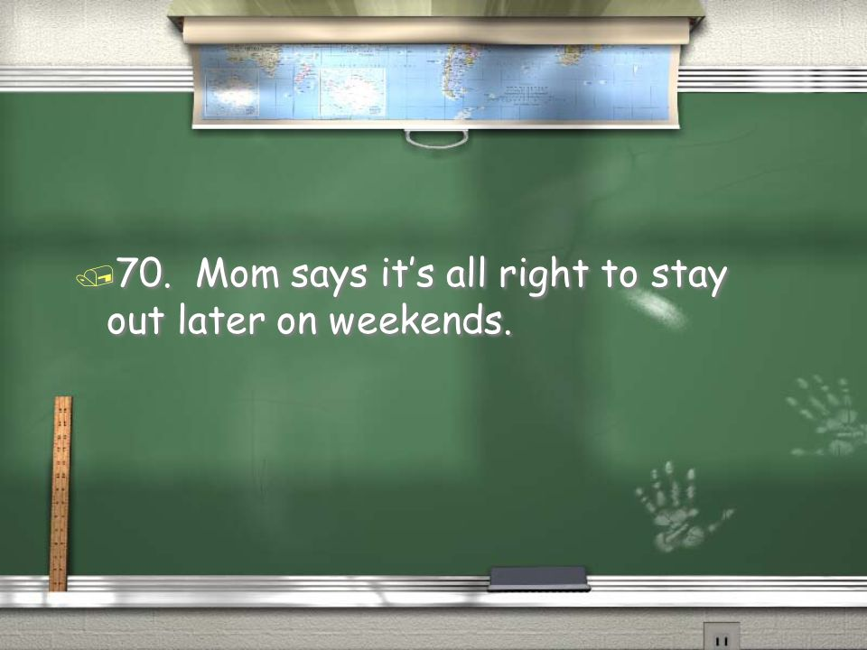 70. Mom says it's all right to stay out later on weekends.