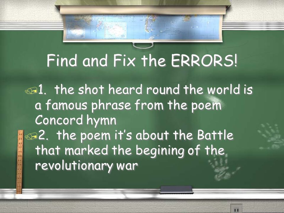 Find and Fix the ERRORS! 1. the shot heard round the world is a famous phrase from the poem Concord hymn.
