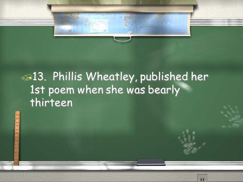 13. Phillis Wheatley, published her 1st poem when she was bearly thirteen