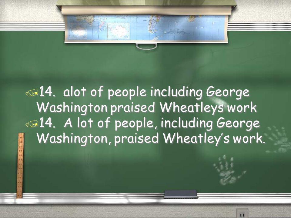 14. alot of people including George Washington praised Wheatleys work