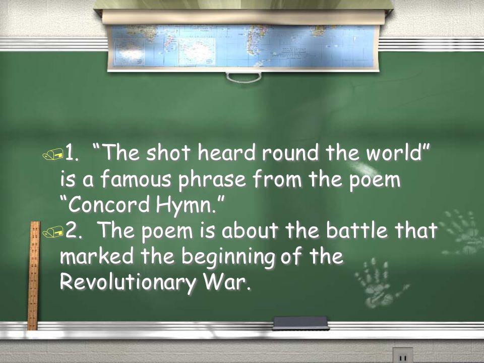 1. The shot heard round the world is a famous phrase from the poem Concord Hymn.